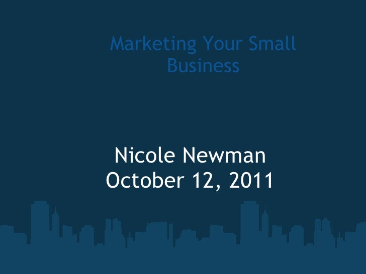 Marketing Your Small Business Nicole Newman October 12, 2011