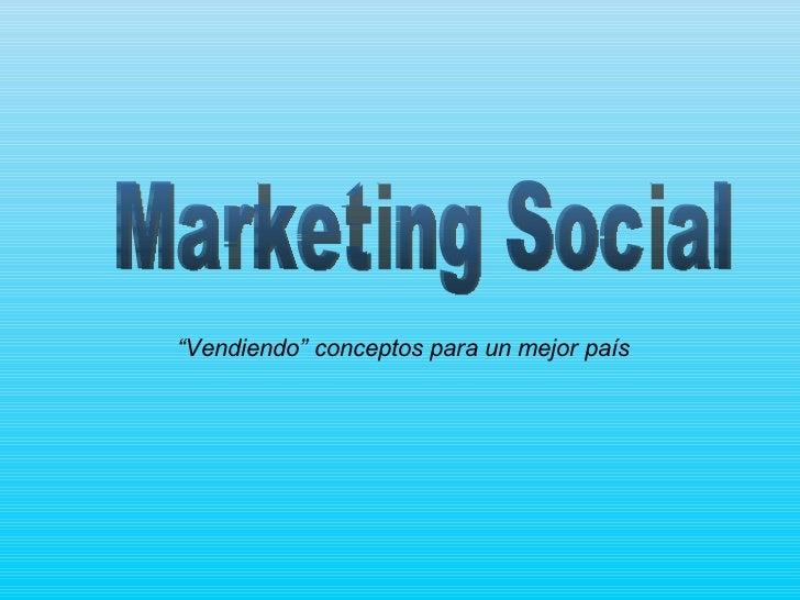 """Marketing Social """" Vendiendo"""" conceptos para un mejor país"""