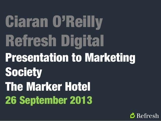 Ciaran O'Reilly Refresh Digital Presentation to Marketing Society The Marker Hotel 26 September 2013