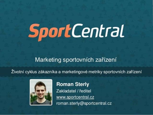 Ţivotní cyklus zákazníka a marketingové metriky sportovních zařízeníRoman SterlyZakladatel / ředitelwww.sportcentral.czrom...