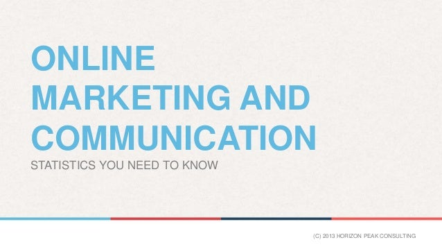 ONLINE MARKETING AND COMMUNICATION STATISTICS YOU NEED TO KNOW (C) 2013 HORIZON PEAK CONSULTING