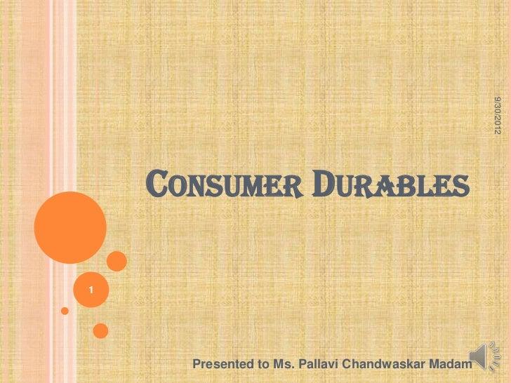 9/30/2012    CONSUMER DURABLES1      Presented to Ms. Pallavi Chandwaskar Madam