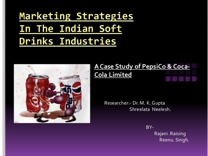 A Case Study of PepsiCo & Coca-Cola Limited   Researcher:- Dr. M. K. Gupta              Shreelata Neelesh.                ...