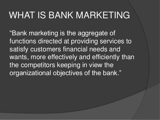 WHY BANK MARKETING NECESSARY  Existence of the customer  Win more and more customer  Appropriate promise to a customer