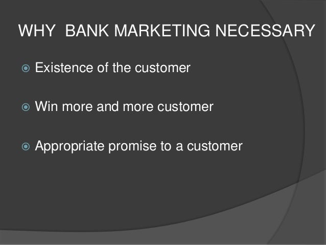 PURPOSE OF BANK MARKETING  Identifying the most profitable markets now and in future  Assessing the present and future n...