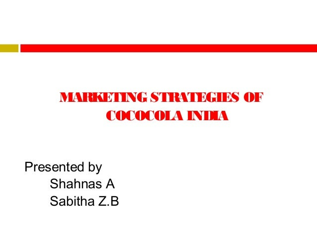 MARKETING STRATEGIES OF COCOCOLA INDIA Presented by Shahnas A Sabitha Z.B