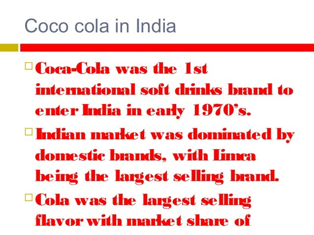 Withdrawal from India Up till 1977, Coca-cola was the leading soft drink brand in India.  B ut due to norms set by the F ...