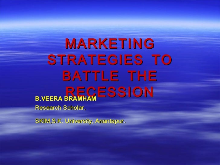 MARKETING   STRATEGIES TO       BATTLE THE        RECESSIONB.VEERA BRAMHAMResearch Scholar,                              ....