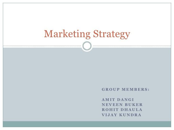 Marketing Strategy                 GROUP MEMBERS:              AMIT DANGI             NEVEEN BUKER             ROHIT DHAUL...