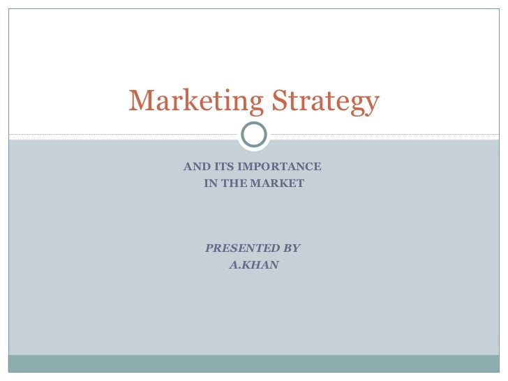 AND ITS IMPORTANCE  IN THE MARKET PRESENTED BY  A.KHAN Marketing Strategy