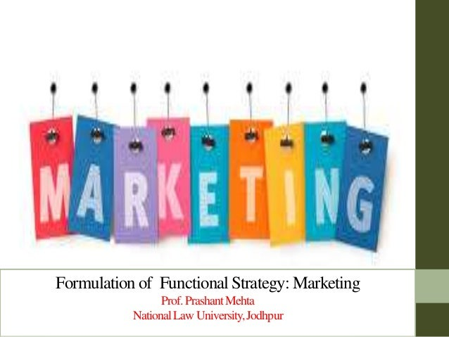 Formulation of Functional Strategy: Marketing Prof.PrashantMehta NationalLawUniversity,Jodhpur