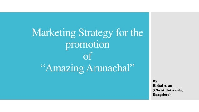 "Marketing Strategy for the promotion of ""Amazing Arunachal"" By Bishal Aran (Christ University, Bangalore)"