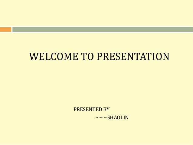 WELCOME TO PRESENTATION PRESENTED BY ~~~SHAOLIN