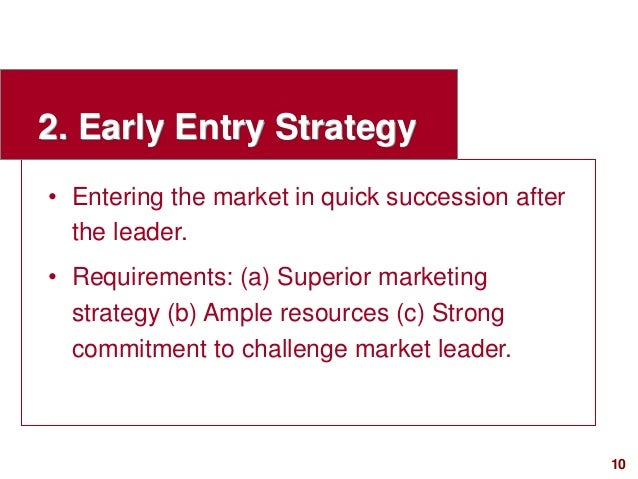 10visit: www.studyMarketing.org 2. Early Entry Strategy • Entering the market in quick succession after the leader. • Requ...