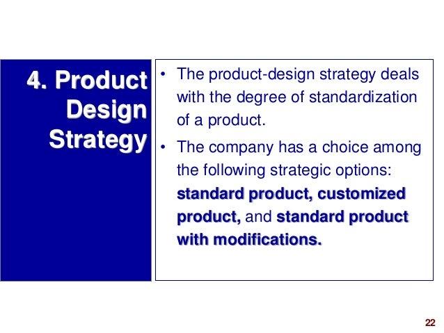 22visit: www.studyMarketing.org 4. Product Design Strategy • The product-design strategy deals with the degree of standard...