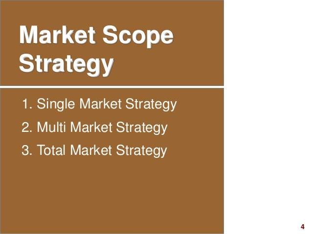 4visit: www.studyMarketing.org Market Scope Strategy 1. Single Market Strategy 2. Multi Market Strategy 3. Total Market St...
