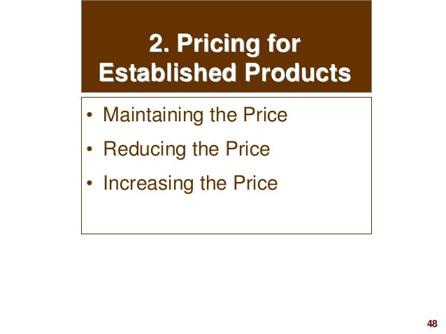 48visit: www.studyMarketing.org 2. Pricing for Established Products • Maintaining the Price • Reducing the Price • Increas...