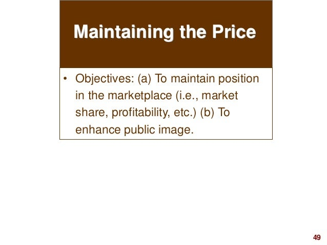49visit: www.studyMarketing.org Maintaining the Price • Objectives: (a) To maintain position in the marketplace (i.e., mar...