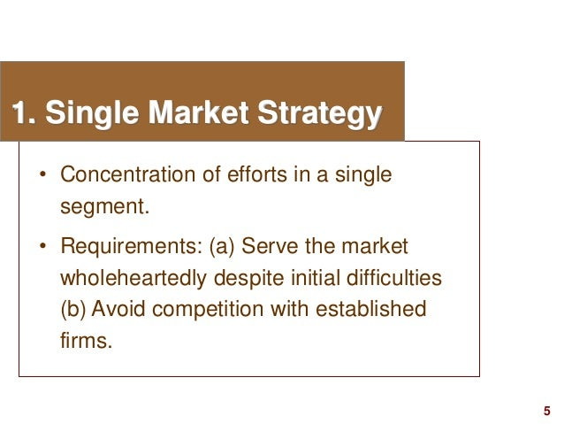 5visit: www.studyMarketing.org 1. Single Market Strategy • Concentration of efforts in a single segment. • Requirements: (...