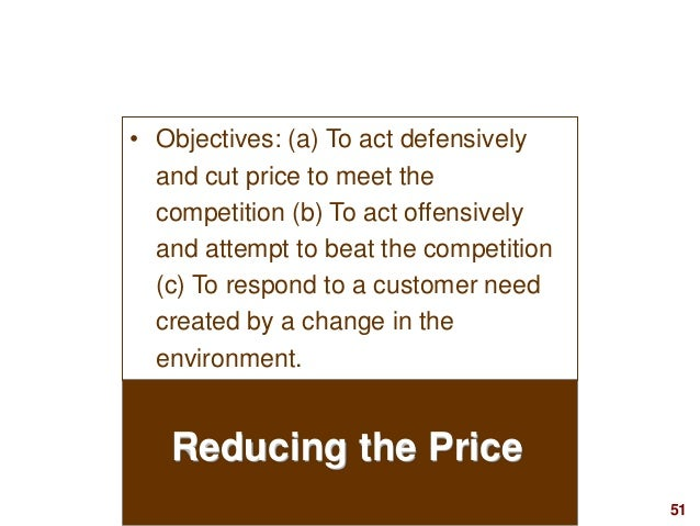 51visit: www.studyMarketing.org Reducing the Price • Objectives: (a) To act defensively and cut price to meet the competit...