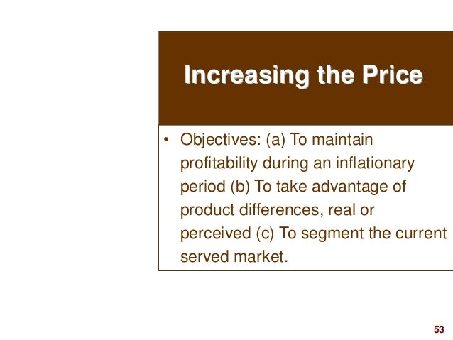 53visit: www.studyMarketing.org Increasing the Price • Objectives: (a) To maintain profitability during an inflationary pe...