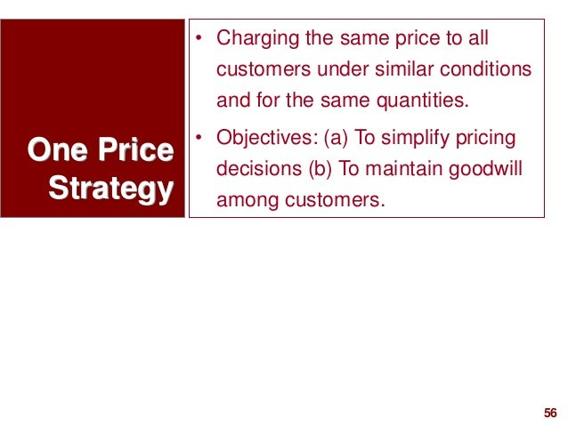 56visit: www.studyMarketing.org One Price Strategy • Charging the same price to all customers under similar conditions and...