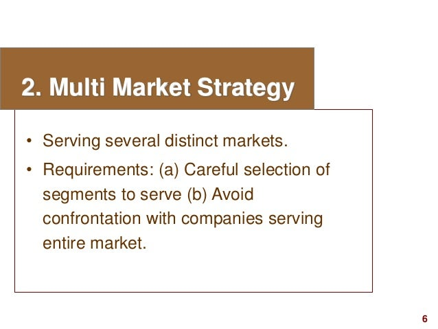 6visit: www.studyMarketing.org 2. Multi Market Strategy • Serving several distinct markets. • Requirements: (a) Careful se...