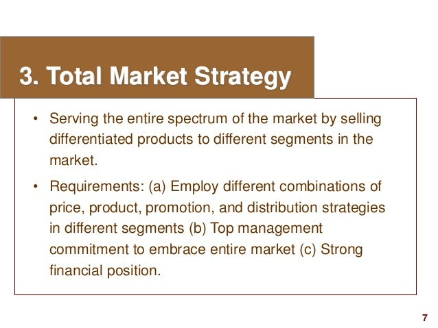 7visit: www.studyMarketing.org 3. Total Market Strategy • Serving the entire spectrum of the market by selling differentia...