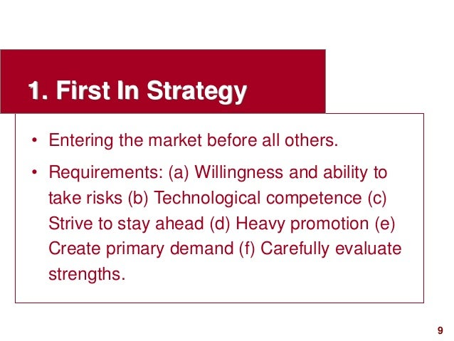 9visit: www.studyMarketing.org 1. First In Strategy • Entering the market before all others. • Requirements: (a) Willingne...