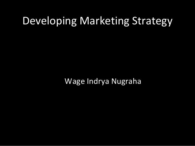 Developing Marketing Strategy        Wage Indrya Nugraha