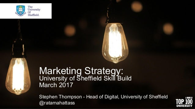 Marketing Strategy: University of Sheffield Skill Build March 2017 Stephen Thompson - Head of Digital, University of Sheff...