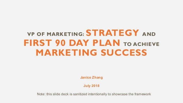 VP OF MARKETING: STRATEGY AND FIRST 90 DAY PLAN TO ACHIEVE MARKETING SUCCESS Janice Zhang July 2018 Note: this slide deck ...