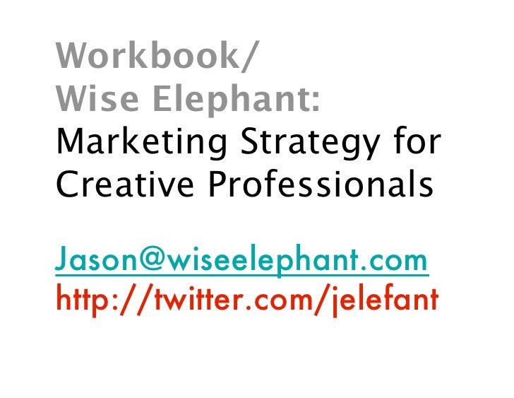 Workbook/ Wise Elephant: Marketing Strategy for Creative Professionals  Jason@wiseelephant.com http://twitter.com/jelefant