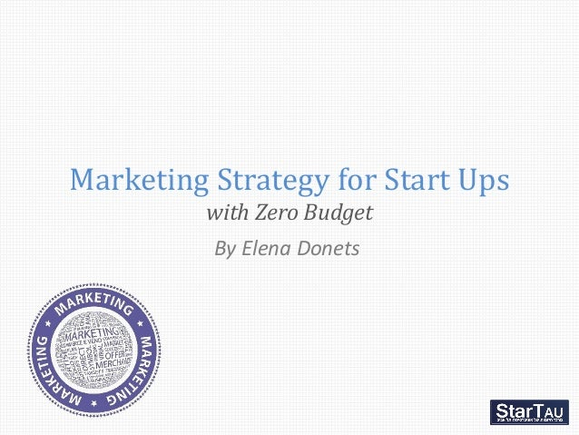 Marketing Strategy for Start Ups         with Zero Budget         By Elena Donets