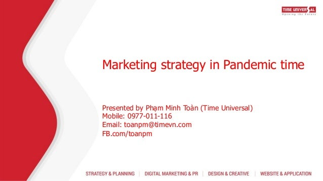 Marketing strategy in Pandemic time Presented by Phạm Minh Toàn (Time Universal) Mobile: 0977-011-116 Email: toanpm@timevn...