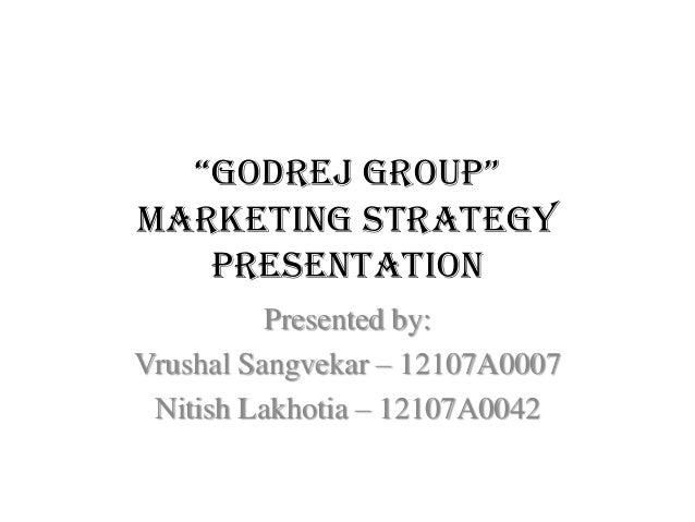 """Godrej Group"" Marketing Strategy Presentation Presented by: Vrushal Sangvekar – 12107A0007 Nitish Lakhotia – 12107A0042"