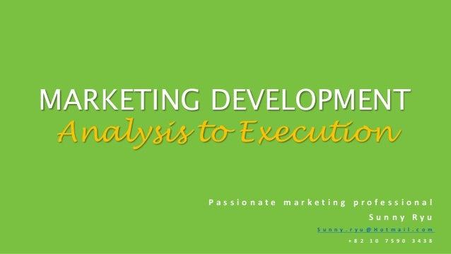 MARKETING DEVELOPMENT Analysis to Execution Passionate marketing professional Sunny Ryu S u n n y . r y u @ H o t m a i l ...