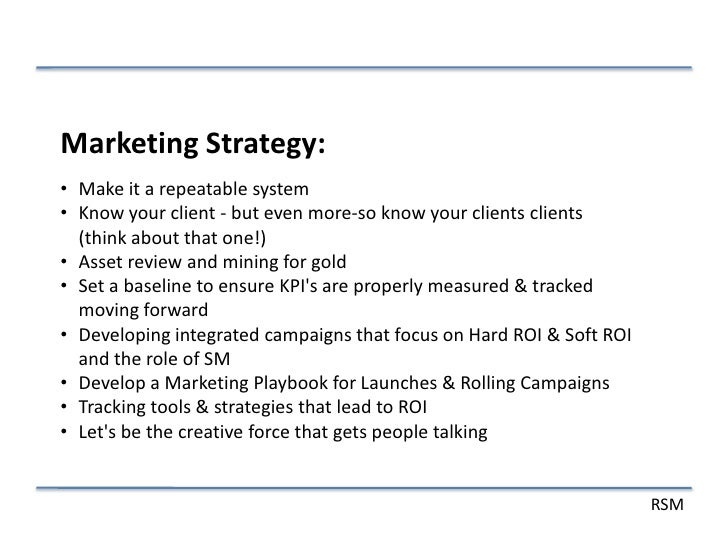 Marketing Strategy:• Make it a repeatable system• Know your client - but even more-so know your clients clients  (think ab...