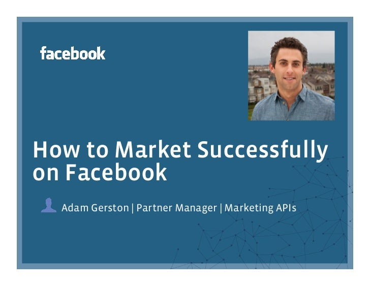 How to Market Successfullyon Facebook  Adam Gerston | Partner Manager | Marketing APIs