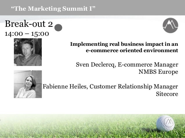 """The Marketing Summit I"" Break-out 2 14:00 – 15:00 Implementing real business impact in an e-commerce oriented environment..."