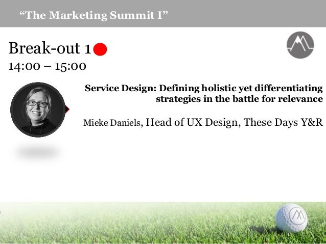 """""""The Marketing Summit I"""" Break-out 1 14:00 – 15:00 Service Design: Defining holistic yet differentiating strategies in the..."""