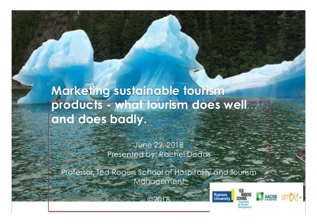 Marketing sustainable tourism products - what tourism does well… and does badly. June 22, 2018 Presented by: Rachel Dodds ...