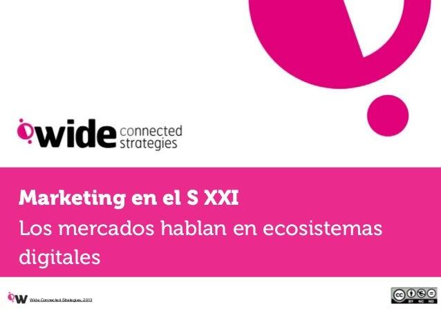 Marketing en el S XXILos mercados hablan en ecosistemasdigitales Wide Connected Strategies, 2013