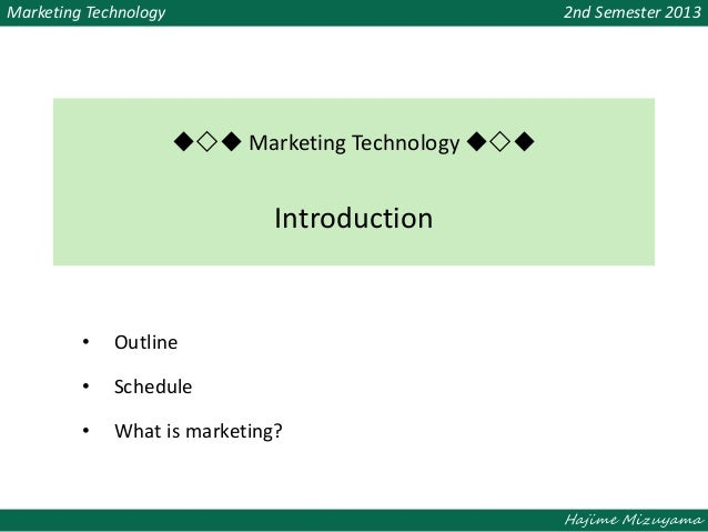 Hajime Mizuyama Marketing Technology 2nd Semester 2013 ◆◇◆ Marketing Technology ◆◇◆ Introduction • Outline • Schedule • Wh...