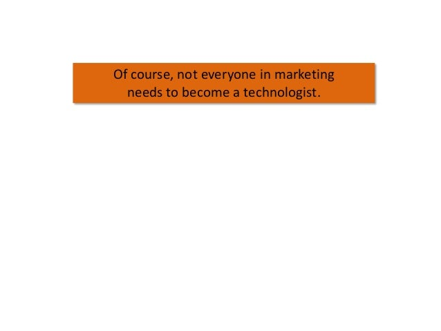 Of course, not everyone in marketing needs to become a technologist.