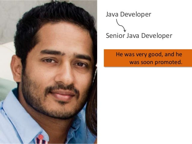 Java Developer Senior Java Developer He was very good, and he was soon promoted.