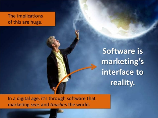 The implications of this are huge.  Software is marketing's interface to reality. In a digital age, it's through software ...