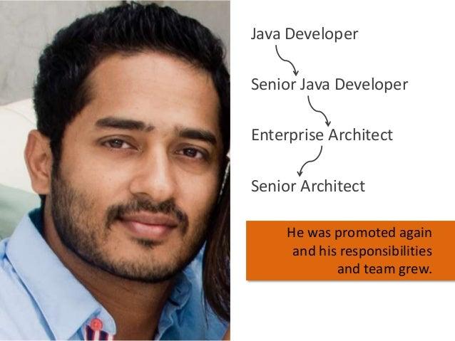 Java Developer Senior Java Developer Enterprise Architect Senior Architect He was promoted again and his responsibilities ...