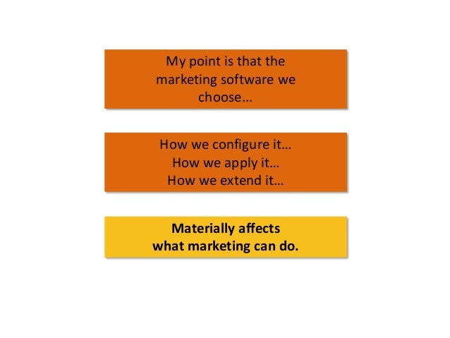 My point is that the marketing software we choose... How we configure it… How we apply it… How we extend it… Materially af...