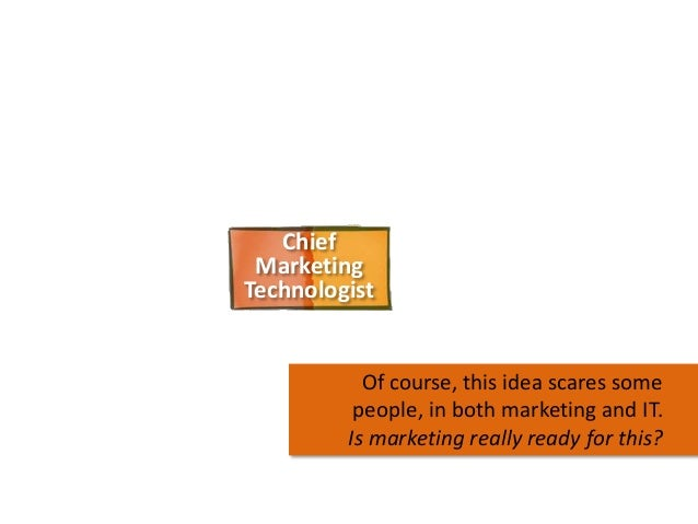 Chief Marketing Technologist  Of course, this idea scares some people, in both marketing and IT. Is marketing really ready...